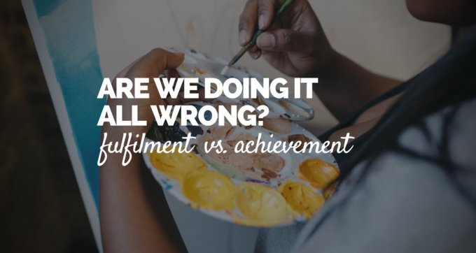 are we doing it all wrong fulfilment vs achievement