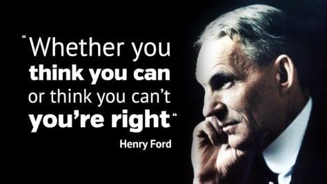 Image result for henry ford 'Whether you think you can do a thing or think you can't do a thing, you're right.'