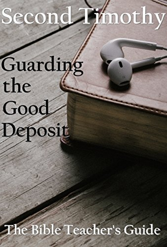 Second Timothy: Guarding the Good Deposit, Bible study, devotional