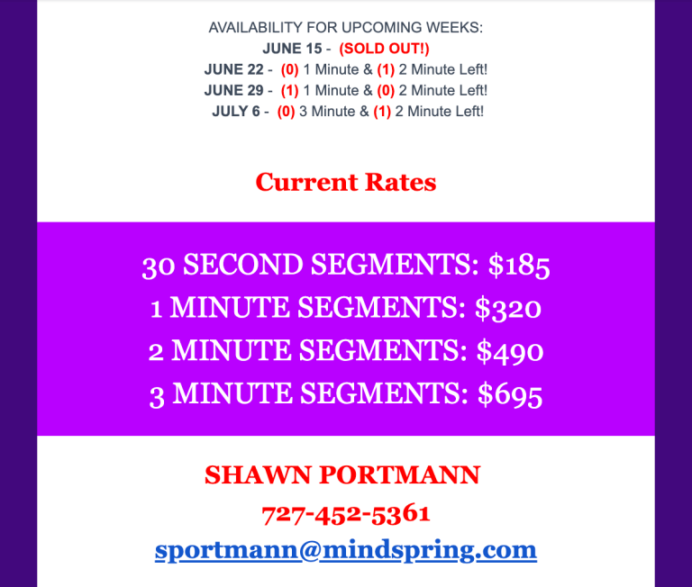 AVAILABILITY FOR UPCOMING WEEKS: JUNE 15 - (SOLD OUT!) JUNE 22 - (0) 1 Minute & (1) 2 Minute Left! JUNE 29 - (1) 1 Minute & (0) 2 Minute Left! JULY 6 - (0) 3 Minute & (1) 2 Minute Left! Current Rates 30 SECOND SEGMENTS: $185 1 MINUTE SEGMENTS: $320 2 MINUTE SEGMENTS: $490 3 MINUTE SEGMENTS: $695