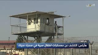 هآرتس: الكشف عن معسكرات اعتقال سرية  في صحراء سيناء