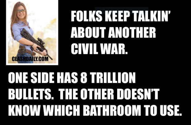 Image result for They keep talking about a civil war but one side has 80 trillion bullets the other side can't decide which bathroom to use