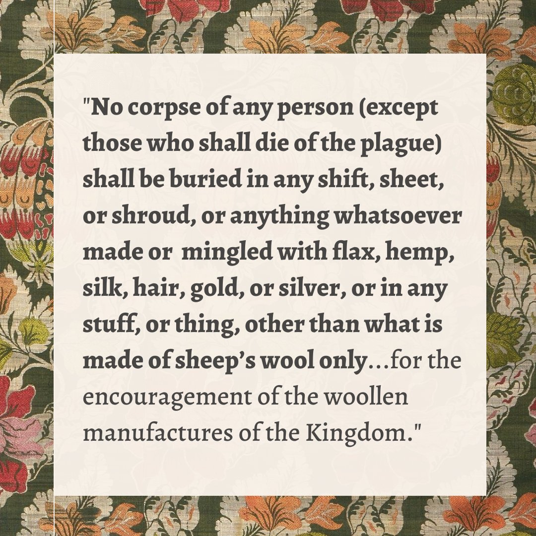 """""""No corpse of any person (except those who shall die of the plague) shall be buried in any shift, sheet, or shroud, or anything whatsoever made or  mingled with flax, hemp, silk, hair, gold, or silver, or in any stuff, or thing, other than what is made of sheep's wool only...for the encouragement of the woollen manufactures of the Kingdom."""""""