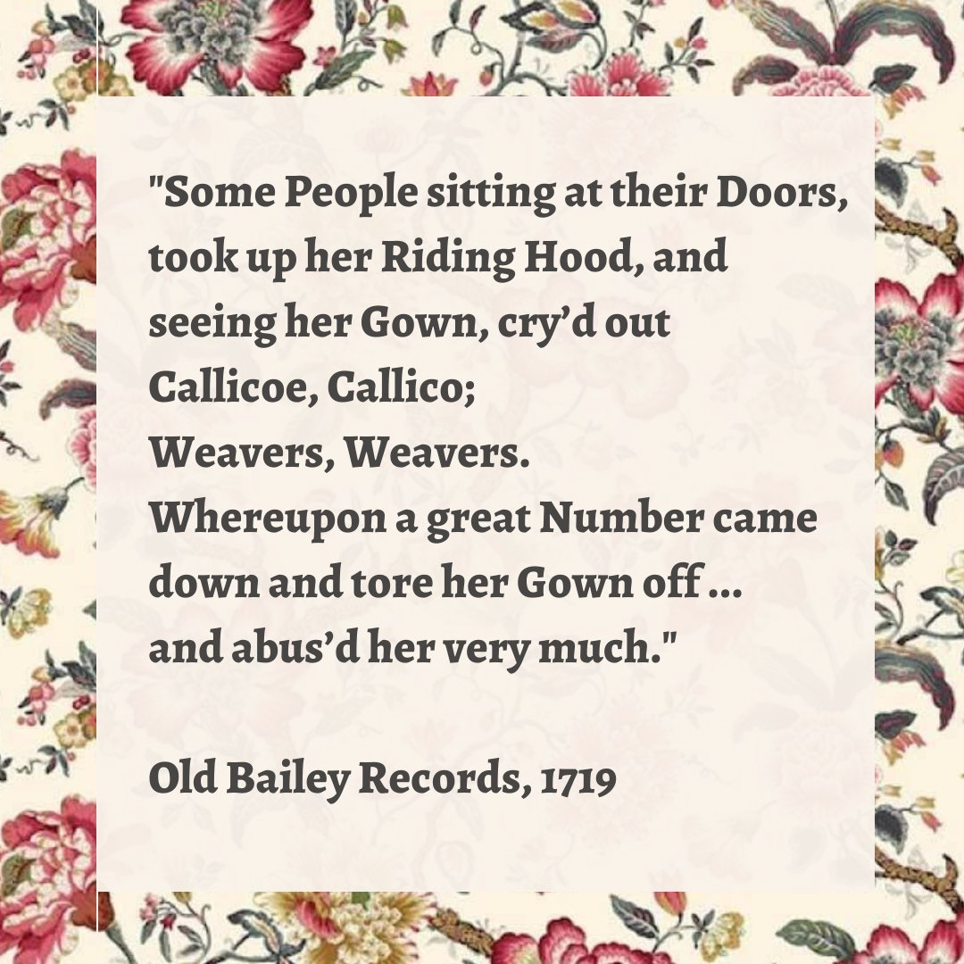 """""""Some People sitting at their Doors, took up her Riding Hood, and  seeing her Gown, cry'd out  Callicoe, Callico;  Weavers, Weavers.  Whereupon a great Number came down and tore her Gown off ...  and abus'd her very much.""""  Old Bailey Records, 1719"""