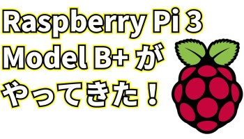 Raspberry Pi 3 Model B+がやってきた!