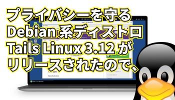 プライバシーを守る Debian 系ディストロ Tails Linux 3.12 がリリースされたので、