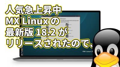 人気急上昇中 MX Linux の最新版 18.2 がリリースされたので、
