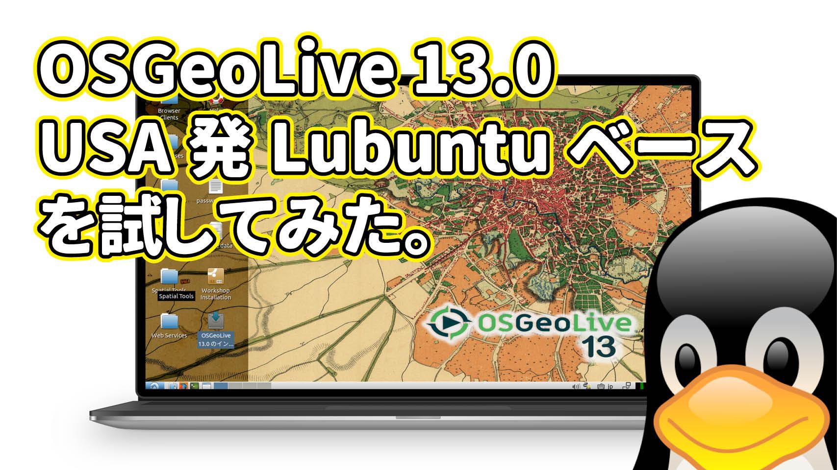 OSGeoLive 13.0: USA発LubuntuベースのLinuxがリリースされたので試してみた。
