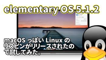 elementary OS 5.1.2: macOSっぽいLinuxのリスピンがリリースされたので試してみた。