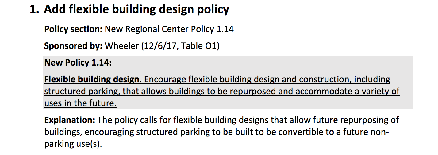 1. Add flexible building design policy Policy section: New Regional Center Policy 1.14 Sponsored by: Wheeler (12/6/17, Table O1) New Policy 1.14: Flexible building design. Encourage flexible building design and construction, including structured parking, that allows buildings to be repurposed and accommodate a variety of uses in the future. Explanation: The policy calls for flexible building designs that allow future repurposing of buildings, encouraging structured parking to be built to be convertible to a future nonparking use(s).