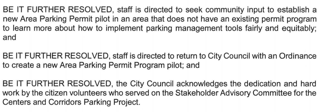 BE IT FURTHER RESOLVED, staff is directed to seek community input to establish a new Area Parking Permit pilot in an area that does not have an existing permit program to learn more about how to implement parking management tools fairly and equitably; and BE IT FURTHER RESOLVED, staff is directed to return to City Council with an Ordinance to create a new Area Parking Permit Program pilot; and BE IT FURTHER RESOLVED, the City Council acknowledges the dedication and hard work by the citizen volunteers who served on the Stakeholder Advisory Committee for the Centers and Corridors Parking Project.