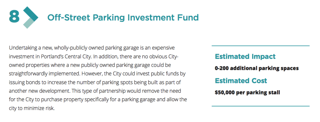 Undertaking a new, wholly-publicly owned parking garage is an expensive investment in Portland's Central City. In addition, there are no obvious City- owned properties where a new publicly owned parking garage could be straightforwardly implemented. However, the City could invest public funds by issuing bonds to increase the number of parking spots being built as part of another new development. This type of partnership would remove the need for the City to purchase property speci cally for a parking garage and allow the city to minimize risk.