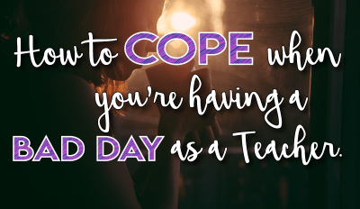 How to Cope When You're Having a Bad Day as a Teacher