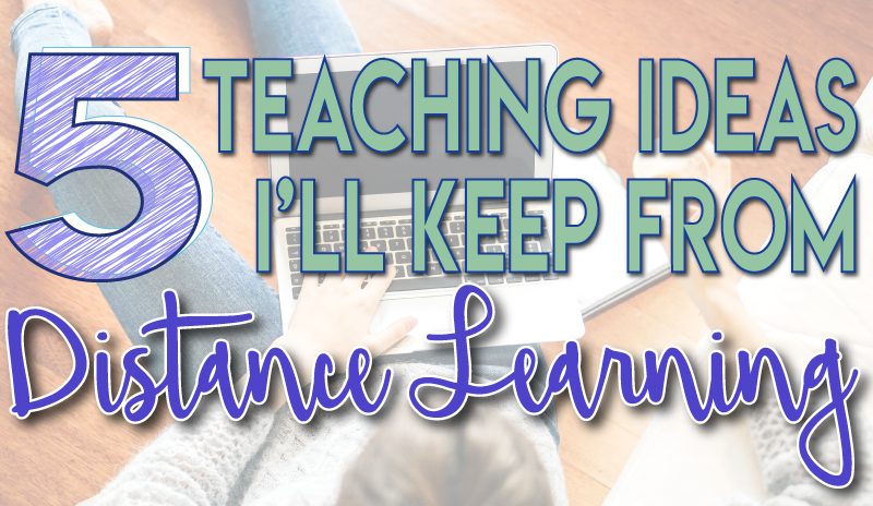 5 Teaching Ideas I'll Keep from Distance Learning lessons from distance learrning