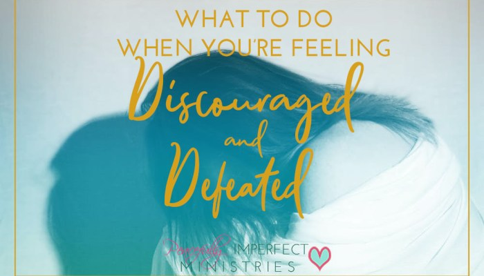 What To Do When You're Feeling Discouraged & Defeated