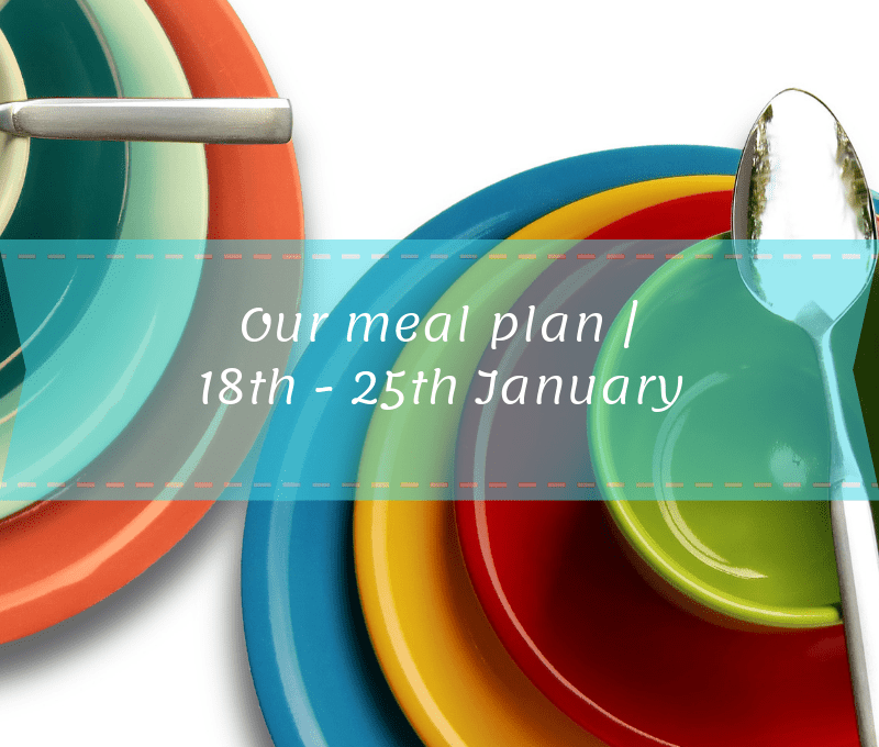 Our meal plan | 18th – 25th January 2019