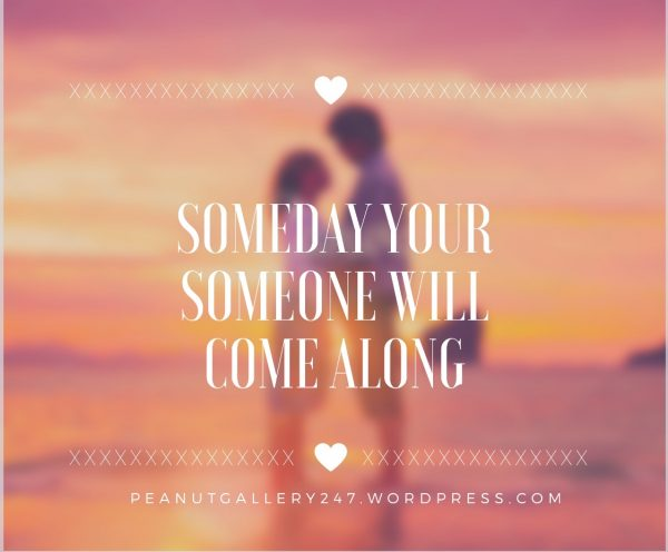 Someday your someone will come along