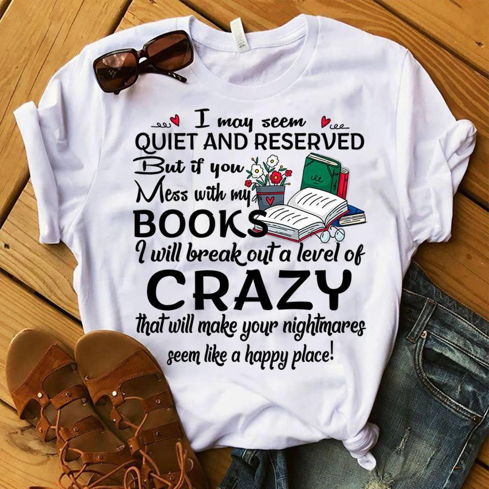 I May Seem Quiet And Reserved But If You Mess With My Books I Will Break Out A Level Of Crazy Shirt