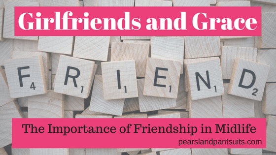 Girlfriends and Grace…The Importance of Friendship in Midlife