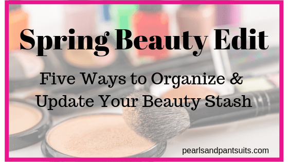 Spring Beauty Edit – Five Ways to Organize & Update Your Beauty Stash