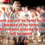 You will be hated by all because of my name. But the one who endures to the end will be saved.