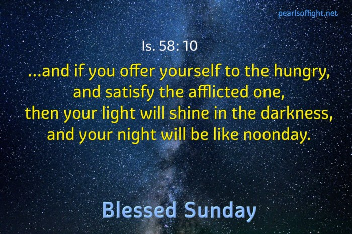 …and if you offer yourself to the hungry, and satisfy the afflicted one, then your light will shine in the darkness.