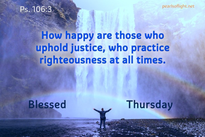How happy are those who uphold justice, who practice righteousness at all times.