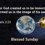 For God created us to be immortal<br>and formed us in the image of his own nature.