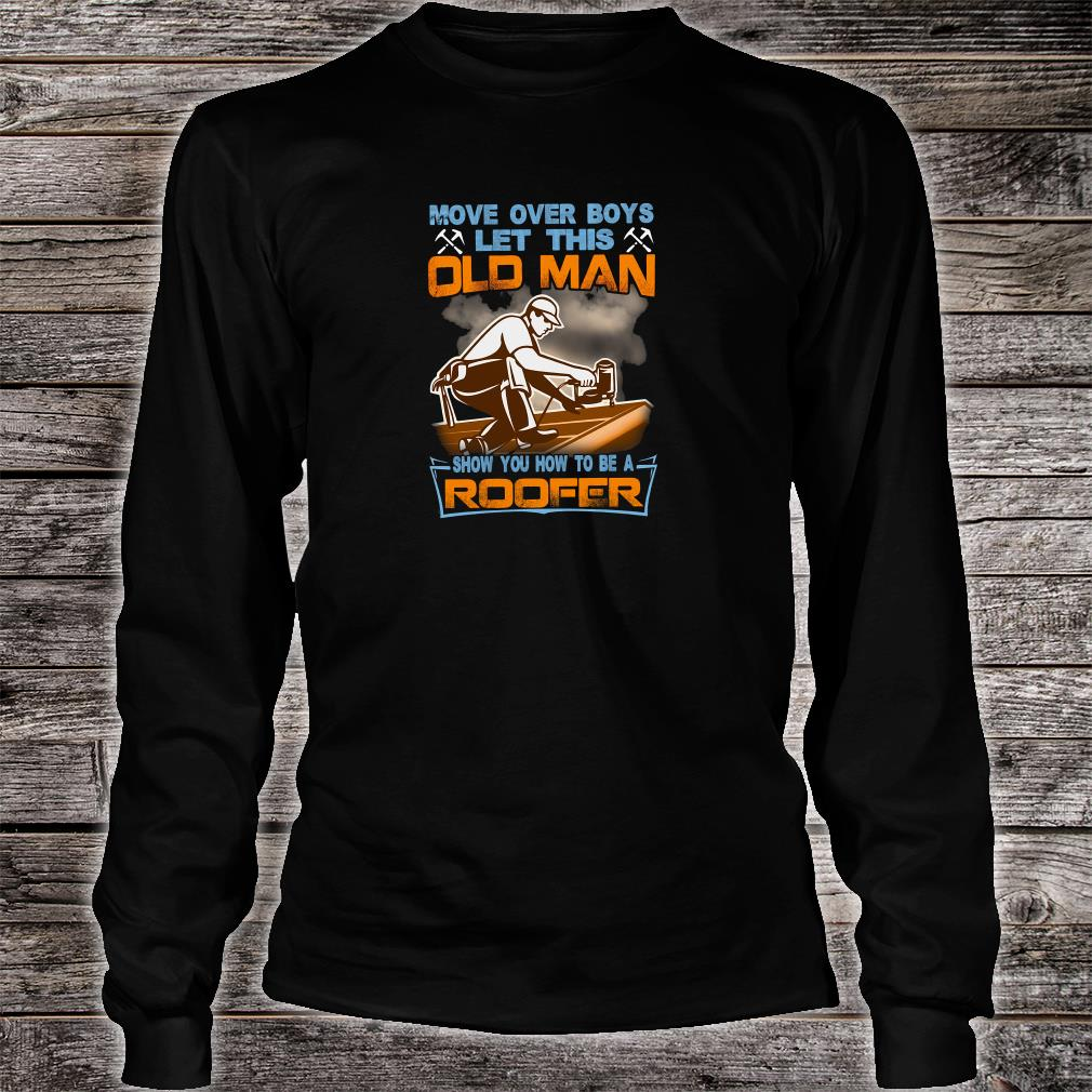 Move over boys let this old man show you how to be a roofer shirt Long sleeved
