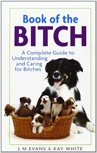Book of the Bitch: A Complete Guide to Understanding and Caring for Bitches