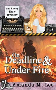 On Deadline and Under Fire by Amanda M. Lee