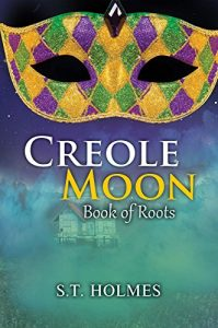 Creole Moon: Book of Roots by S.T. Holmes