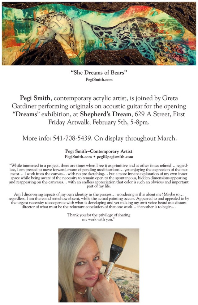 Pegi Smith - New show at Shepherd's Dream February-March 2016 announcement : Works by Pegi Smith will be on display at Shepherd's Dream in Ashland From Feb 5–March 31, 2016. Opening reception Feb 5 from 5–8pm with live music by Pegi Smith and Greta Gardiner, in conjunction with Ashland's First Friday ArtWalk