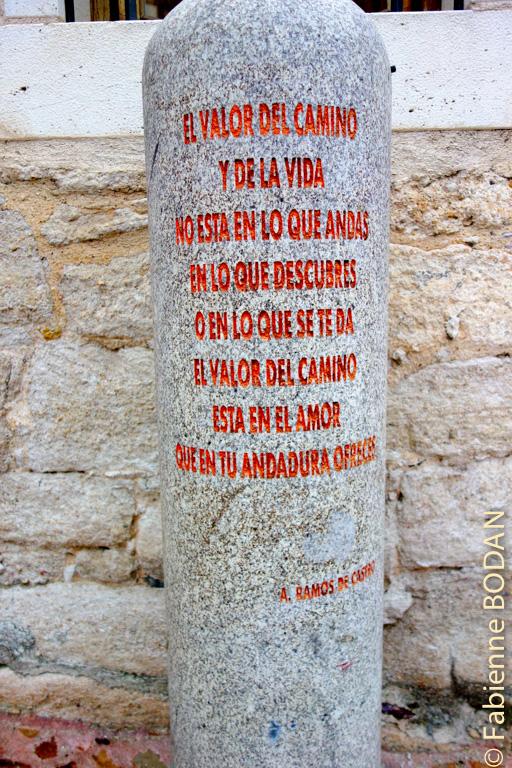 """Cette borne devant l'albergue...résume le chemin : """"La valeur du chemin et de la vie ne réside dans tes pas (littéralement """"en ce que tu marches"""") ni en ce que tu découvres ou ce que l'on te donne. La valeur du chemin réside dans l'amour que tu offres pendant ta marche"""". Signé : A. Ramon de Castro © Fabienne Bodan"""