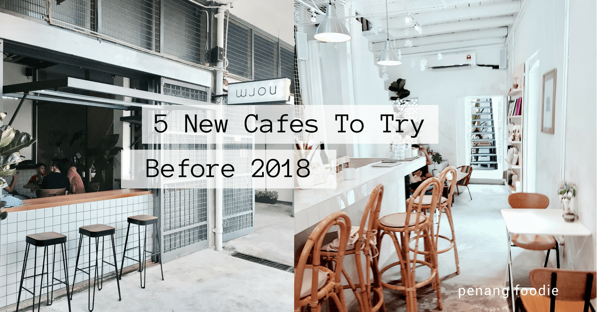5 New Cafes in Penang You Have To Try Before 2018