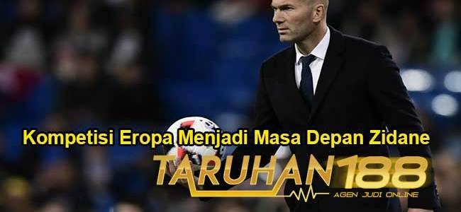 Kompetisi Eropa Menjadi Masa Depan Zidane