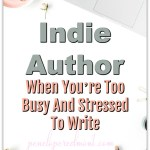Indie Author: When You're Too Busy And Stressed To Write