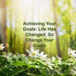 Achieving Your Goals: Life Has Changed, So Change Your Goals