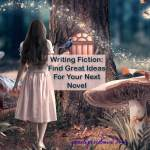 Writing Fiction: Find Great Ideas For Your Next Novel