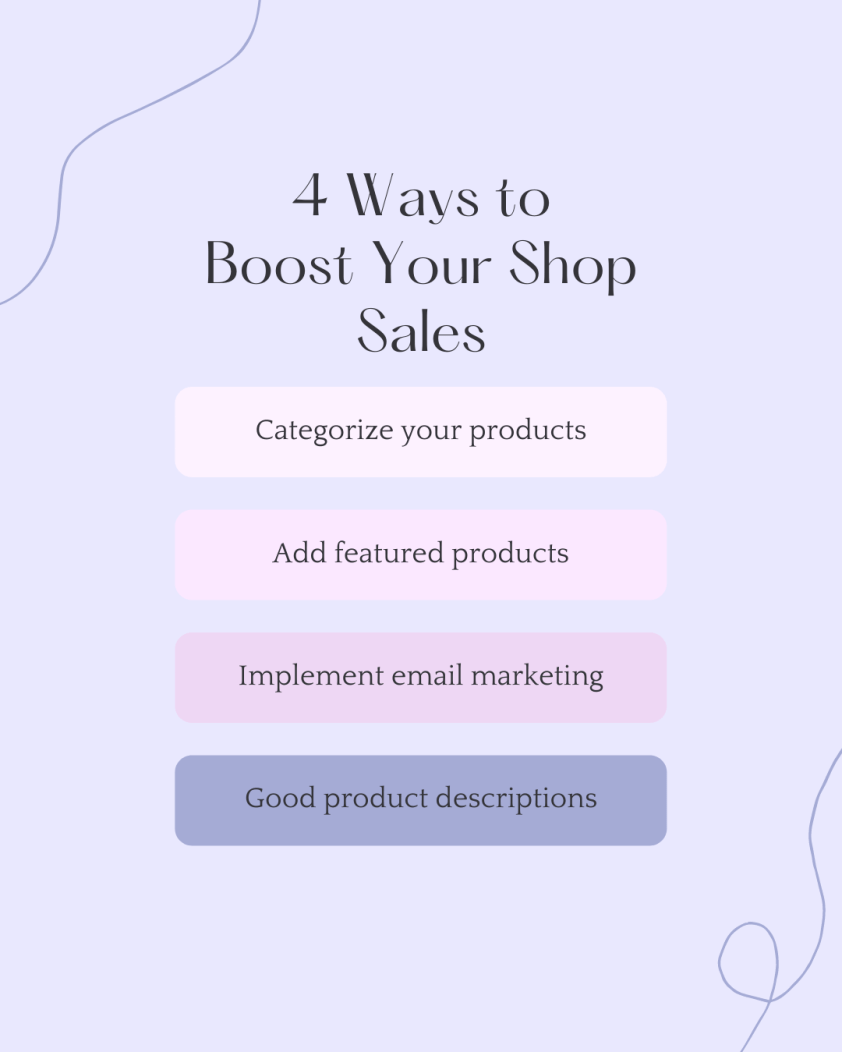 4 Ways to boost your shop sales: categorize your products, add featured products, implement email marketing, good product descriptions.