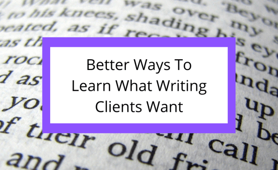 Better Ways To Learn What Writing Clients Want