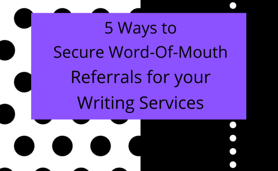 5 Ways To Secure Word-Of-Mouth Referrals For Your Writing Services