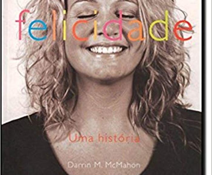 Felicidade. Uma História – Darrin M. McMahon psicologia positiva