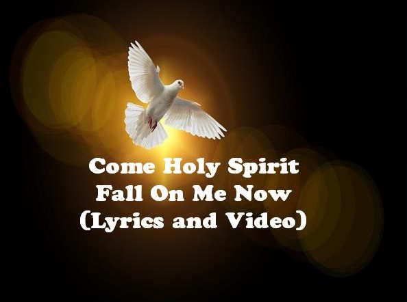 Come Holy Spirit Fall On Me Now Lyrics and Video