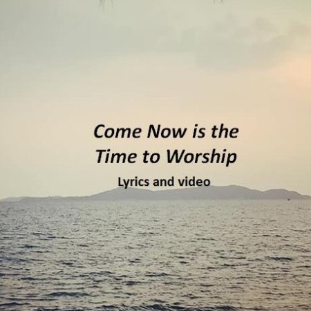 Come Now is the Time to Worship Lyrics and Video