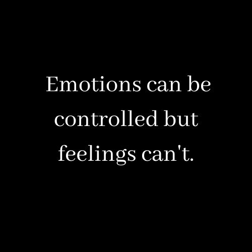Emotions can be controlled but feelings can't.