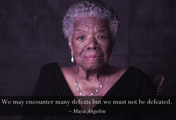 maya-angelou We may encounter many defeats but we must not be defeated. quote