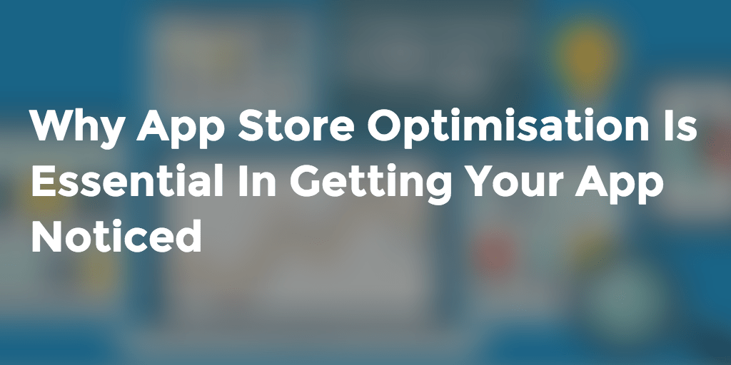 Why App Store Optimisation Is Essential In Getting Your App Noticed