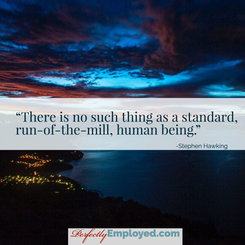 There is no such thing as a standard, run-of-the-mill, human being.