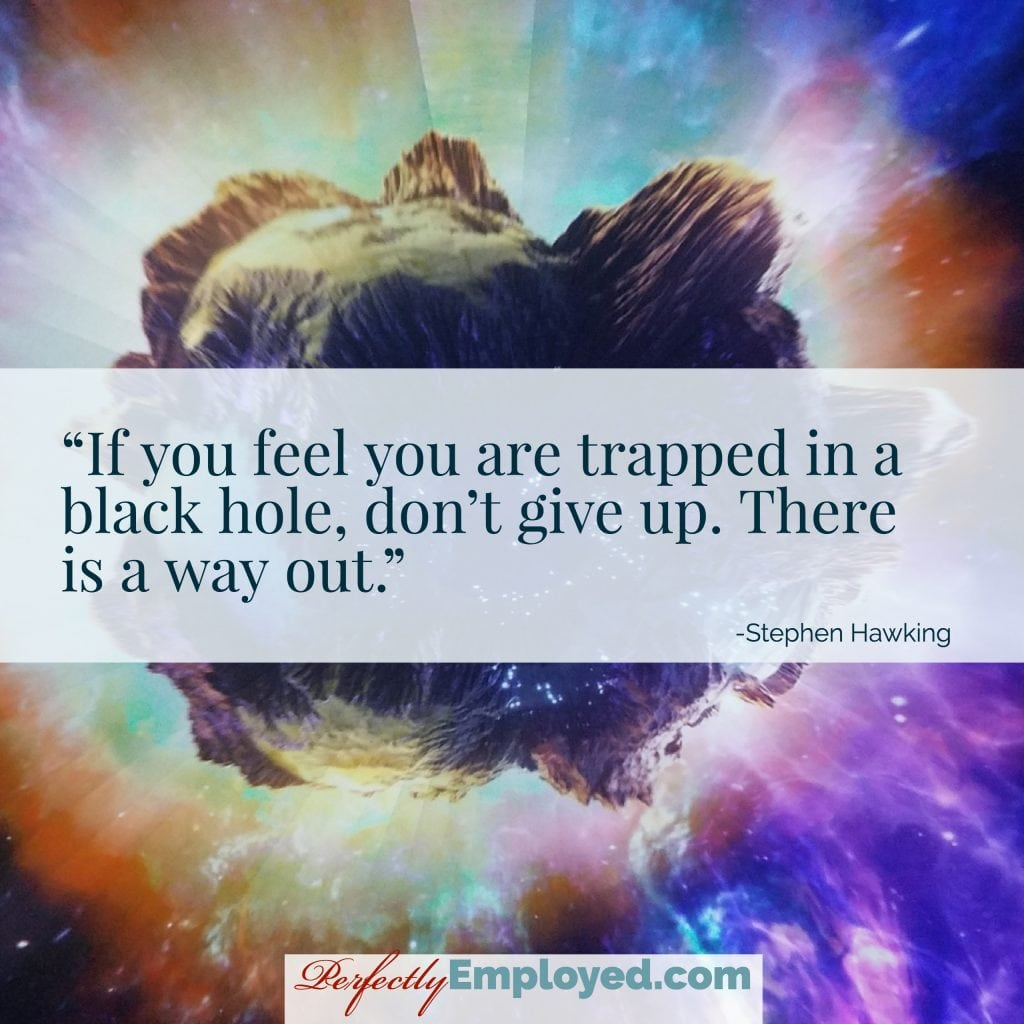 If you feel you are trapped in a black hole, don't give up. There is a way out.